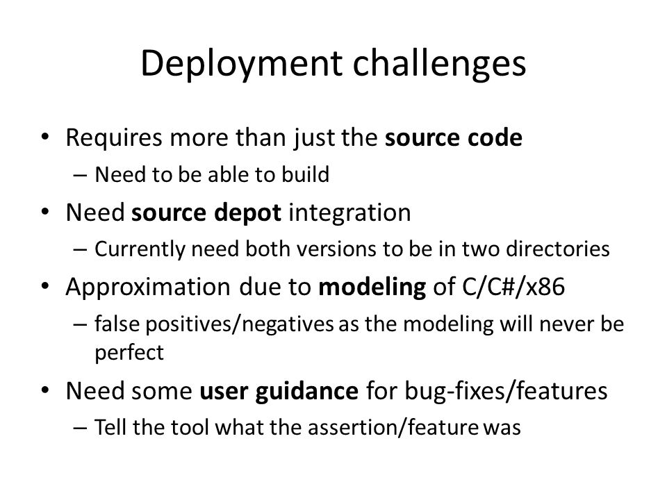 Deployment challenges Requires more than just the source code – Need to be able to build Need source depot integration – Currently need both versions to be in two directories Approximation due to modeling of C/C#/x86 – false positives/negatives as the modeling will never be perfect Need some user guidance for bug-fixes/features – Tell the tool what the assertion/feature was