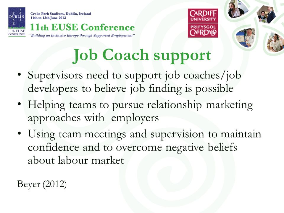 Job Coach support Supervisors need to support job coaches/job developers to believe job finding is possible Helping teams to pursue relationship marketing approaches with employers Using team meetings and supervision to maintain confidence and to overcome negative beliefs about labour market Beyer (2012)