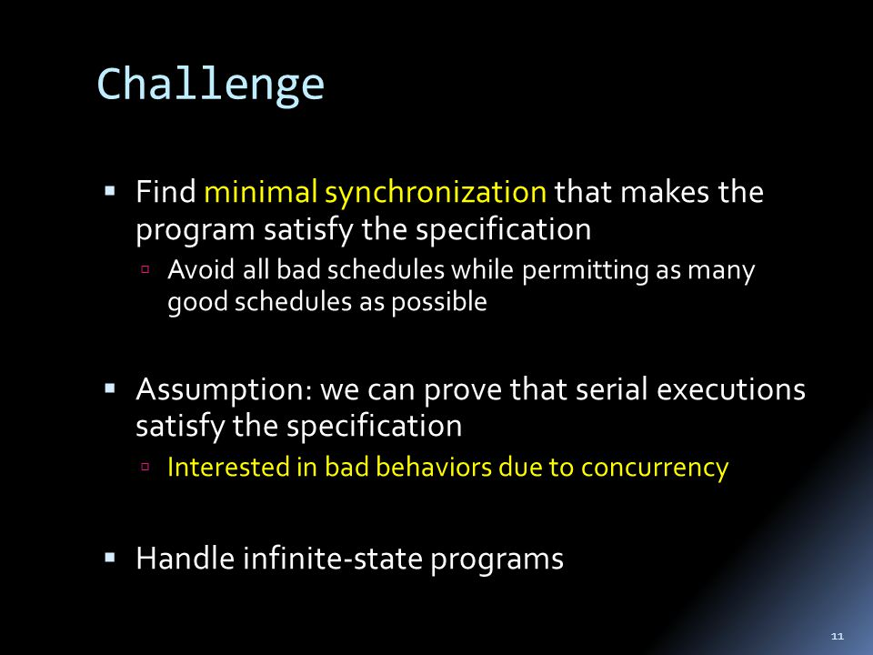 Challenge  Find minimal synchronization that makes the program satisfy the specification  Avoid all bad schedules while permitting as many good schedules as possible  Assumption: we can prove that serial executions satisfy the specification  Interested in bad behaviors due to concurrency  Handle infinite-state programs 11