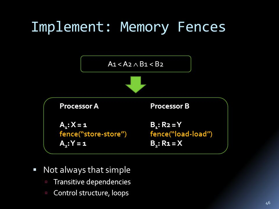 Implement: Memory Fences 46 Processor B B 1 : R2 = Y fence( load-load ) B 2 : R1 = X Processor A A 1 : X = 1 fence( store-store ) A 2 : Y = 1 A1 < A2  B1 < B2  Not always that simple  Transitive dependencies  Control structure, loops