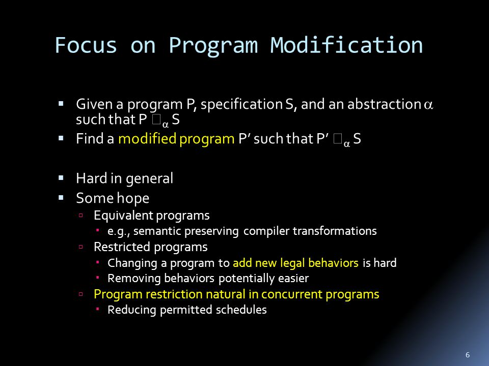 Focus on Program Modification  Given a program P, specification S, and an abstraction  such that P   S  Find a modified program P' such that P'   S  Hard in general  Some hope  Equivalent programs  e.g., semantic preserving compiler transformations  Restricted programs  Changing a program to add new legal behaviors is hard  Removing behaviors potentially easier  Program restriction natural in concurrent programs  Reducing permitted schedules 6