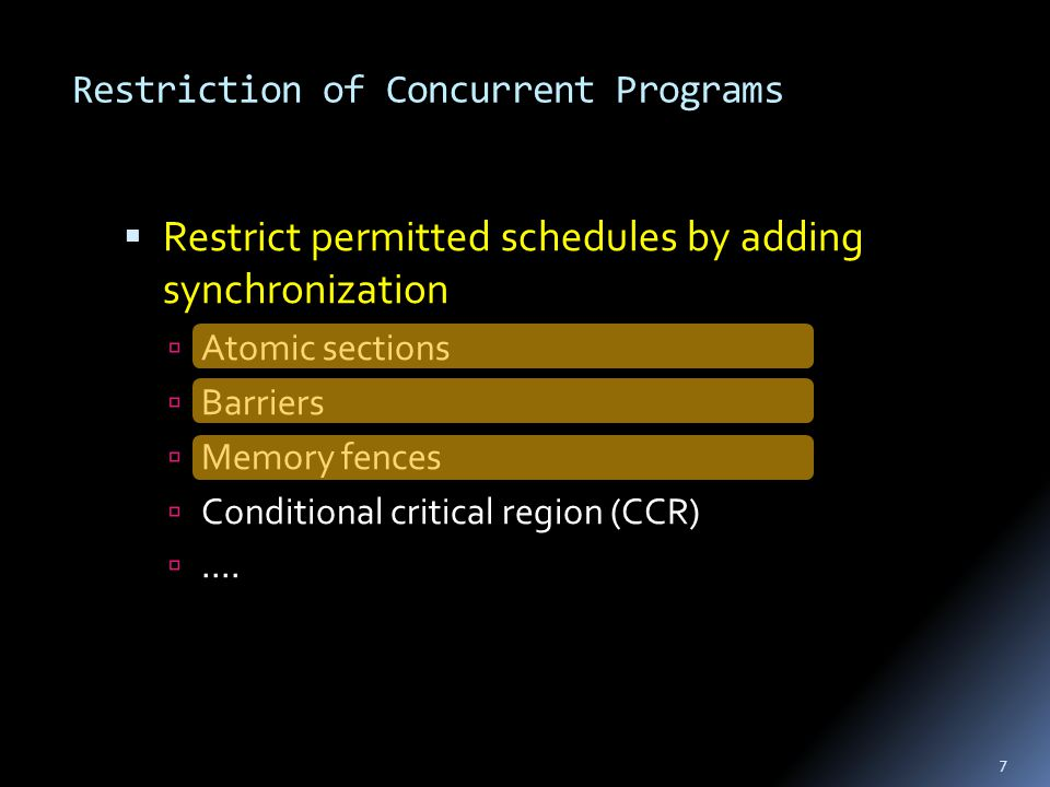 Restriction of Concurrent Programs  Restrict permitted schedules by adding synchronization  Atomic sections  Barriers  Memory fences  Conditional critical region (CCR) ....