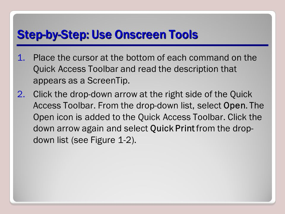 Step-by-Step: Use Onscreen Tools 1.Place the cursor at the bottom of each command on the Quick Access Toolbar and read the description that appears as a ScreenTip.
