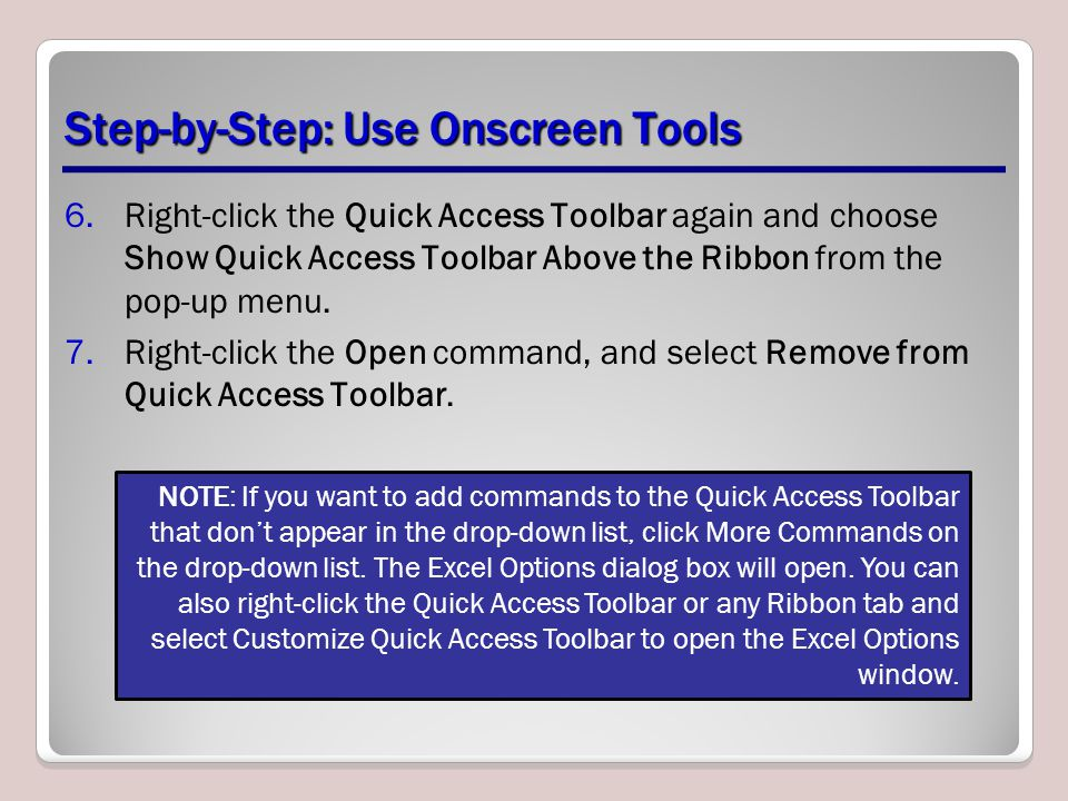 Step-by-Step: Use Onscreen Tools 6.Right-click the Quick Access Toolbar again and choose Show Quick Access Toolbar Above the Ribbon from the pop-up menu.