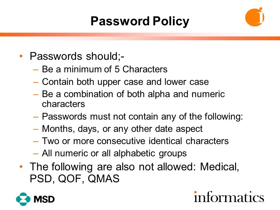 Password Policy Passwords should;- –Be a minimum of 5 Characters –Contain both upper case and lower case –Be a combination of both alpha and numeric c