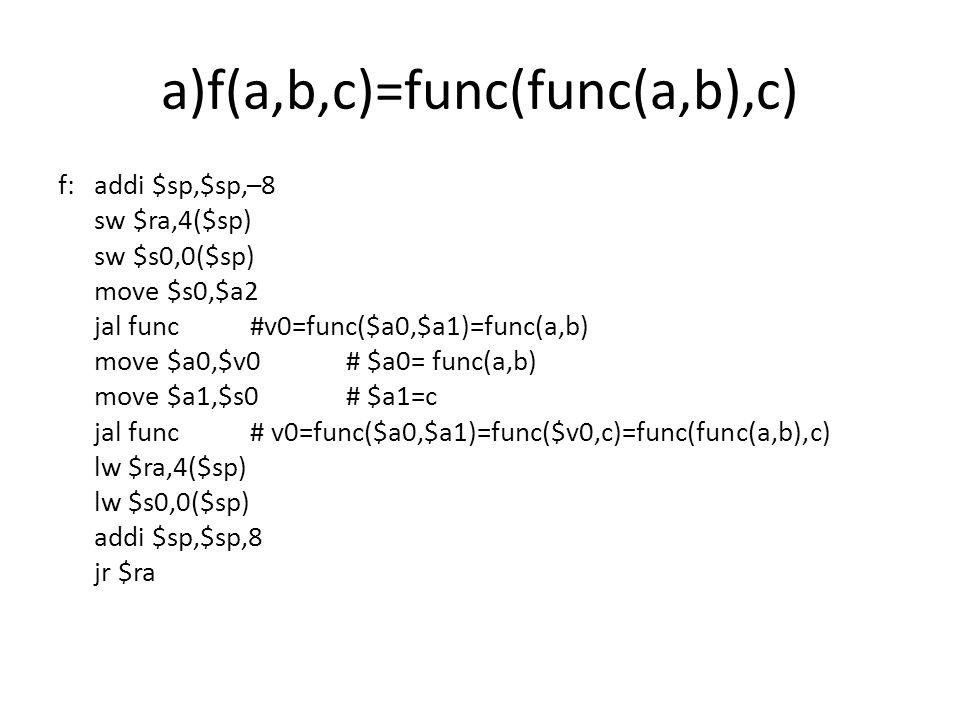 b) f(a,b,c)=func(a,b)+func(b,c) f: addi $sp,$sp,–12 sw $ra,8($sp) sw $s1,4($sp) sw $s0,0($sp) move $s0,$a1 move $s1,$a2 jal func# $v0=func($a0,$a1)=func(a,b) move $a0,$s0# $a0=b move $a1,$s1#$a1=c move $s0,$v0# $s0=$v0=func(a,b) jal func;#$v0=func($a0,$a1)=func(b,c) add $v0,$v0,$s0#$v0=func(a,b)+func(b,c) lw $ra,8($sp) lw $s1,4($sp) lw $s0,0($sp) addi $sp,$sp,12 jr ra