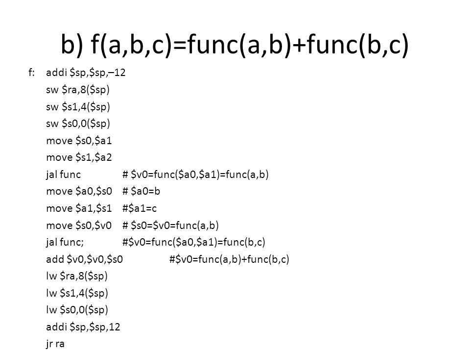 b) f(a,b,c)=func(a,b)+func(b,c) f: addi $sp,$sp,–12 sw $ra,8($sp) sw $s1,4($sp) sw $s0,0($sp) move $s0,$a1 move $s1,$a2 jal func# $v0=func($a0,$a1)=fu