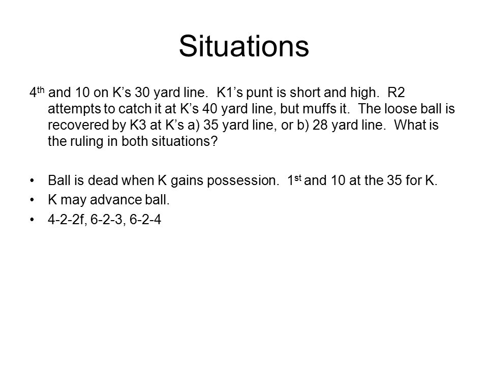 Situations 4 th and 10 on K's 30 yard line. K1's punt is short and high.
