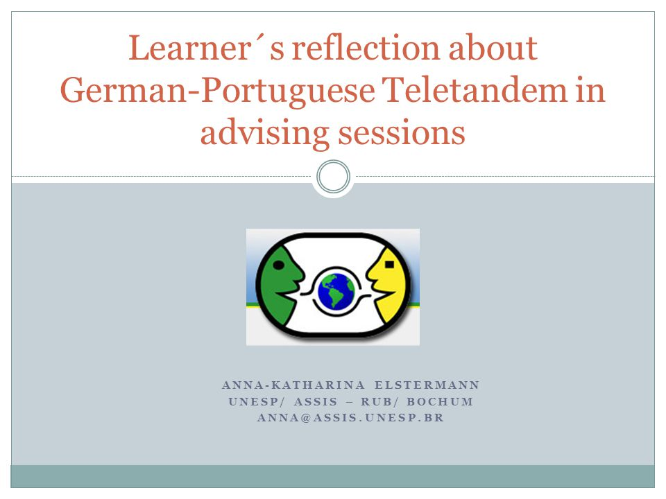 ANNA-KATHARINA ELSTERMANN UNESP/ ASSIS – RUB/ BOCHUM ANNA@ASSIS.UNESP.BR Learner´s reflection about German-Portuguese Teletandem in advising sessions