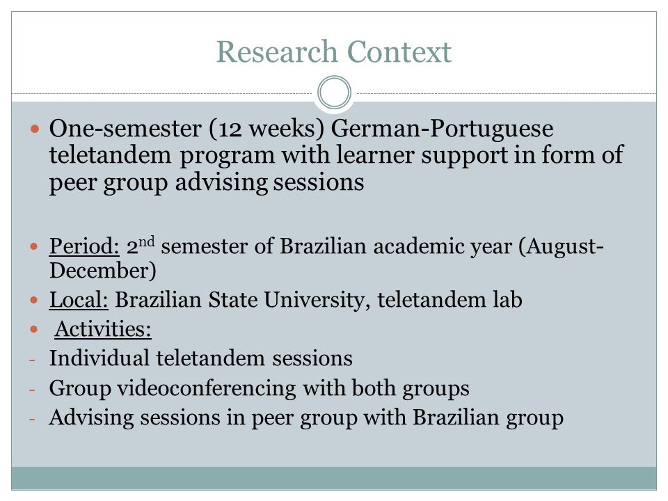 Participants Voluntary participation from both groups Germany Faculty for Translation, Linguistics and Cultural Studies, Johannes Gutenberg Universität Mainz- Germersheim Brazil Universidade Estadual Paulista, Campus Assis (UNESP) 15 Portuguese learners15 German learners Age: 18-30Age: 20-25 Course: Translation (14), A-level completed (1) Course: Teacher training in Languages: Portuguese and German (15) Language level (of Portuguese): beginners (≤ A1) Language level (of German): beginners – intermediate (A1 – B1) Visited target culture: 14 no, 1 yes Visited target culture: 14 no, 1 yes