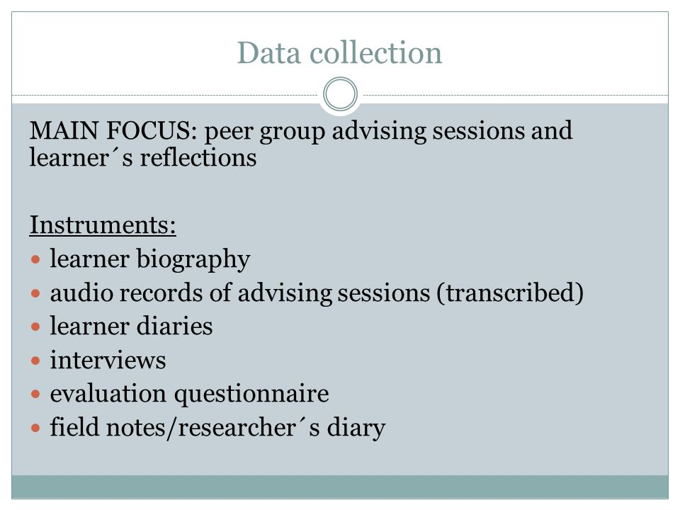 Data collection MAIN FOCUS: peer group advising sessions and learner´s reflections Instruments: learner biography audio records of advising sessions (