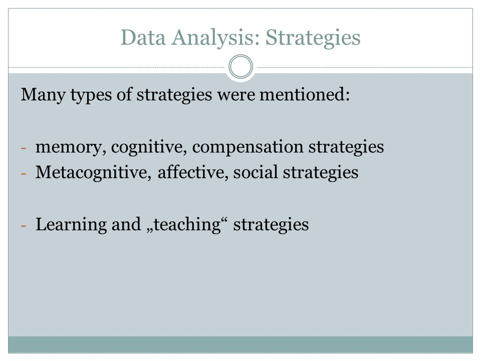 Data Analysis: Strategies Many types of strategies were mentioned: - memory, cognitive, compensation strategies - Metacognitive, affective, social str