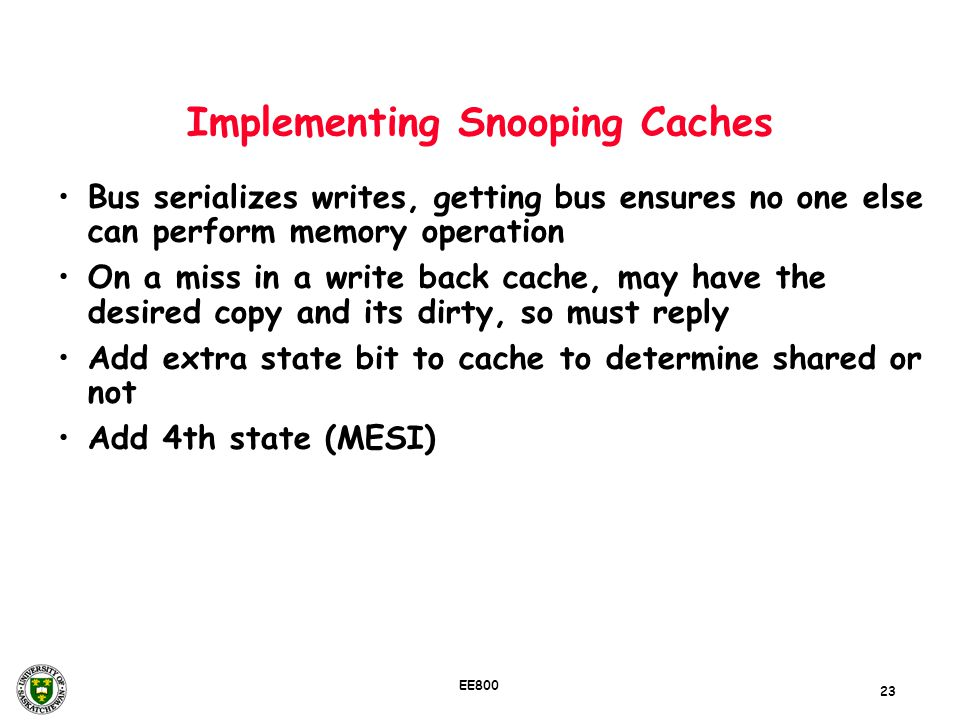 23 EE800 Implementing Snooping Caches Bus serializes writes, getting bus ensures no one else can perform memory operation On a miss in a write back ca