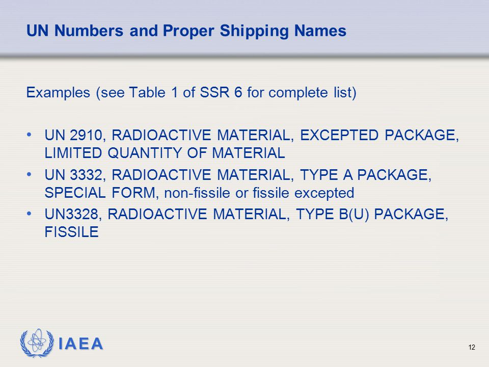 IAEA UN Numbers and Proper Shipping Names Examples (see Table 1 of SSR 6 for complete list) UN 2910, RADIOACTIVE MATERIAL, EXCEPTED PACKAGE, LIMITED Q
