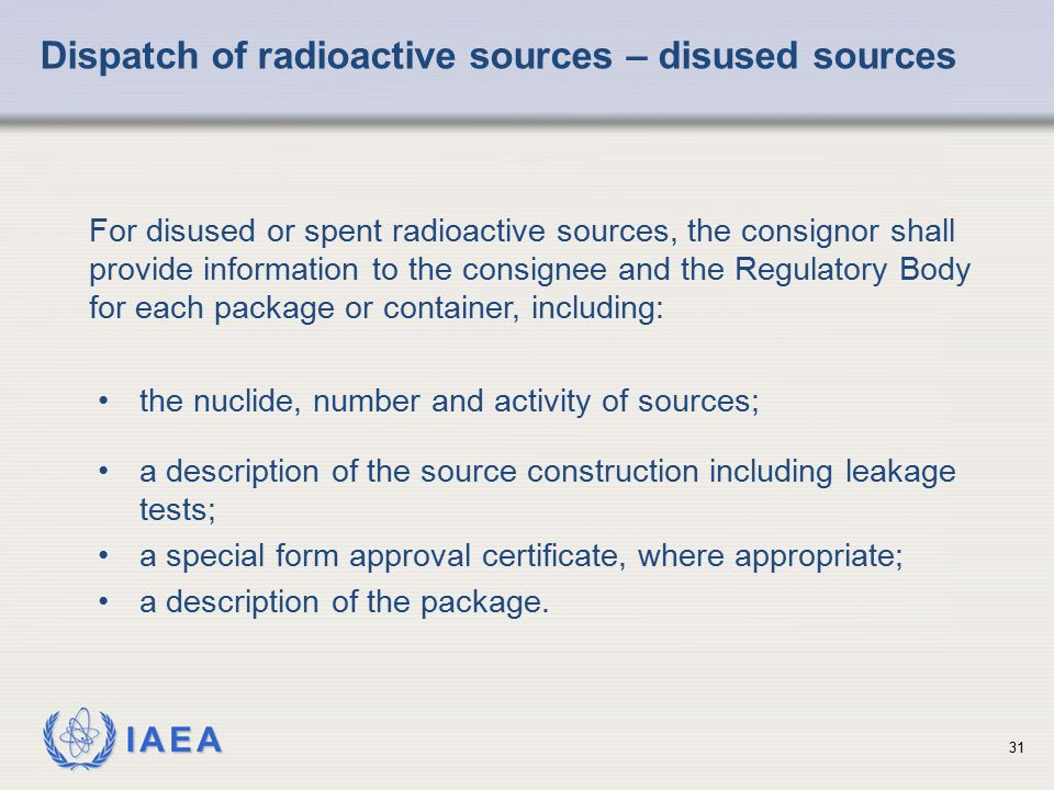 IAEA Dispatch of radioactive sources – disused sources For disused or spent radioactive sources, the consignor shall provide information to the consig