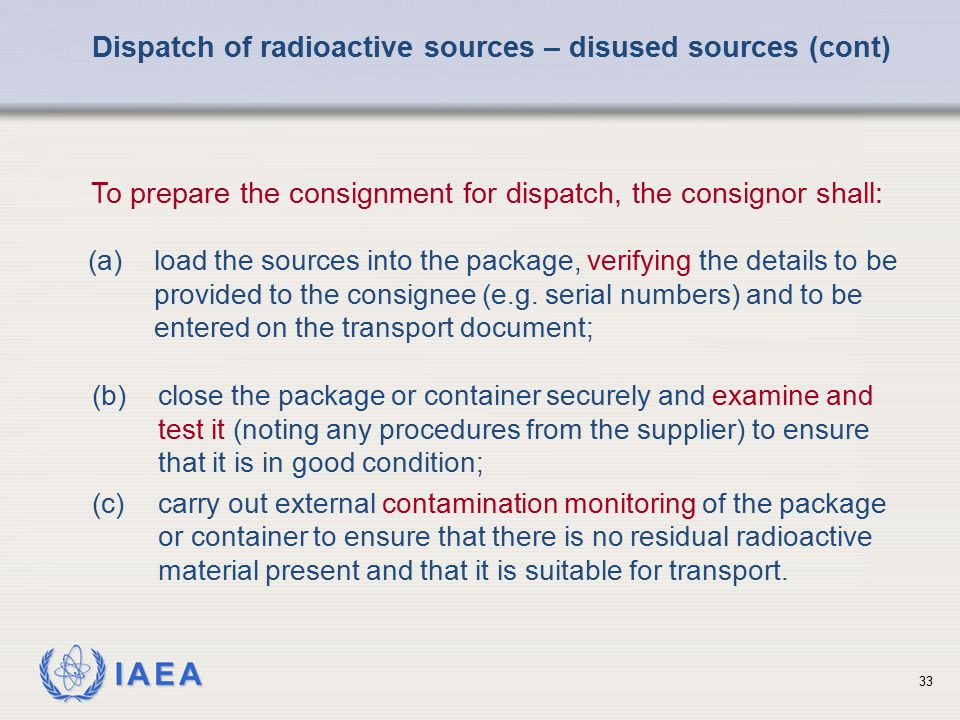 IAEA To prepare the consignment for dispatch, the consignor shall: Dispatch of radioactive sources – disused sources (cont) (b)close the package or co