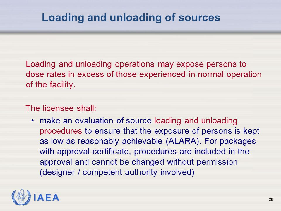 IAEA Loading and unloading operations may expose persons to dose rates in excess of those experienced in normal operation of the facility. Loading and