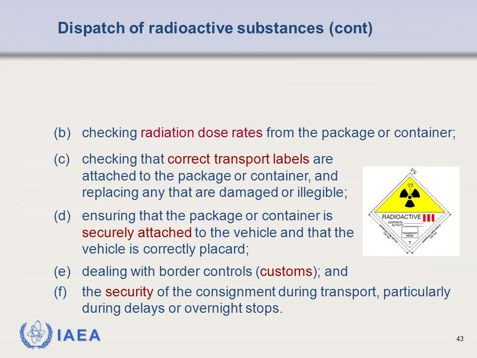 IAEA Dispatch of radioactive substances (cont) (d)ensuring that the package or container is securely attached to the vehicle and that the vehicle is c