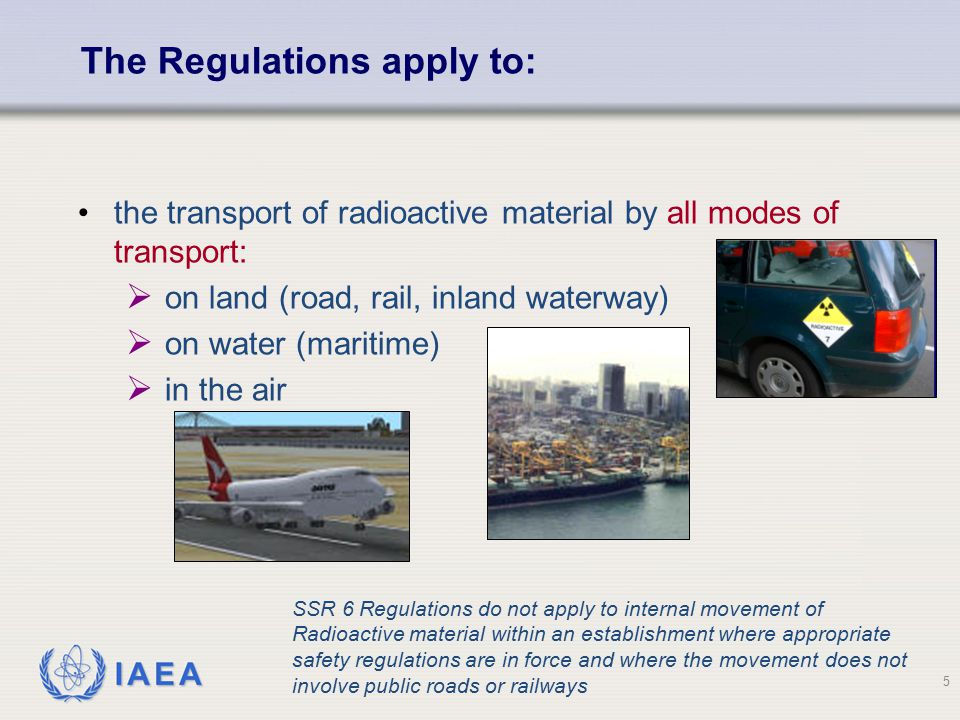 IAEA 5 the transport of radioactive material by all modes of transport:  on land (road, rail, inland waterway)  on water (maritime)  in the air The