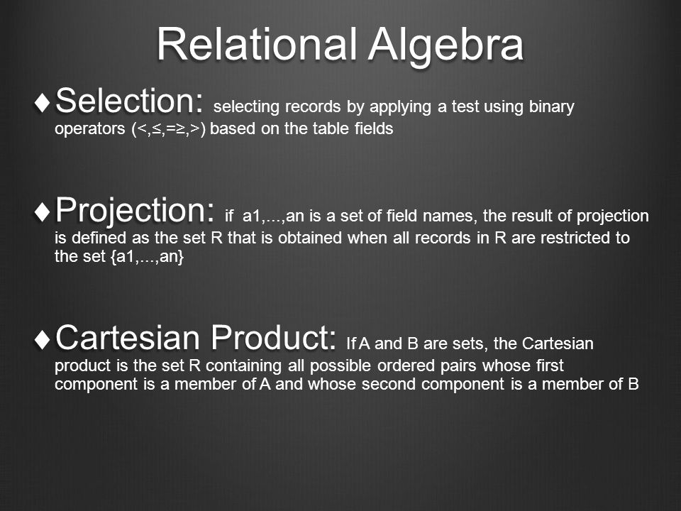 Relational Algebra  Selection:  Selection: selecting records by applying a test using binary operators ( ) based on the table fields  Projection:  Projection: if a1,...,an is a set of field names, the result of projection is defined as the set R that is obtained when all records in R are restricted to the set {a1,...,an}  Cartesian Product:  Cartesian Product: If A and B are sets, the Cartesian product is the set R containing all possible ordered pairs whose first component is a member of A and whose second component is a member of B