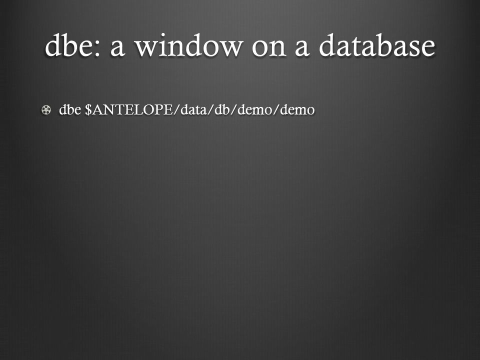 dbe: a window on a database dbe $ANTELOPE/data/db/demo/demo