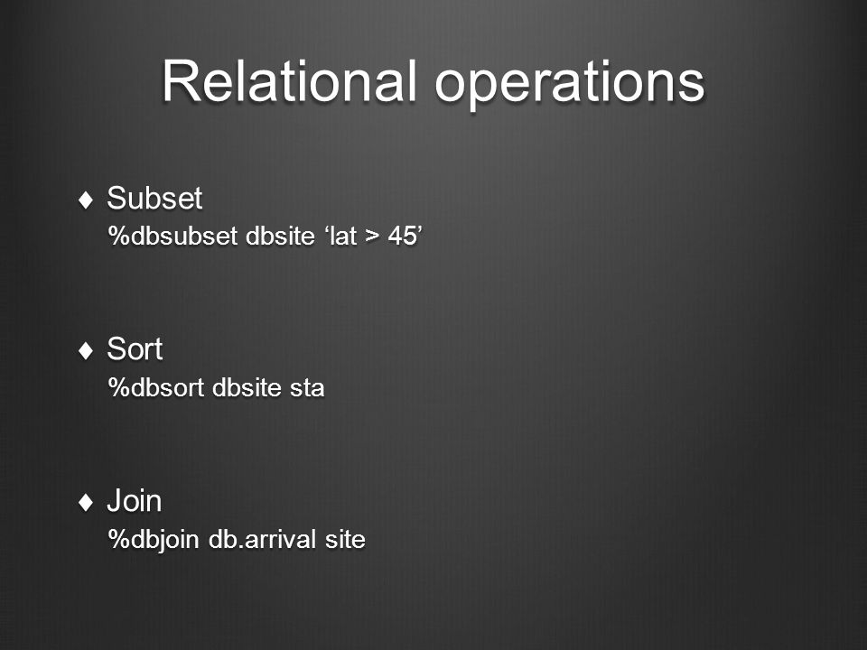 Relational operations  Subset %dbsubset dbsite 'lat > 45'  Sort %dbsort dbsite sta  Join %dbjoin db.arrival site