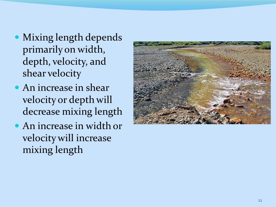 Mixing length depends primarily on width, depth, velocity, and shear velocity An increase in shear velocity or depth will decrease mixing length An increase in width or velocity will increase mixing length 12