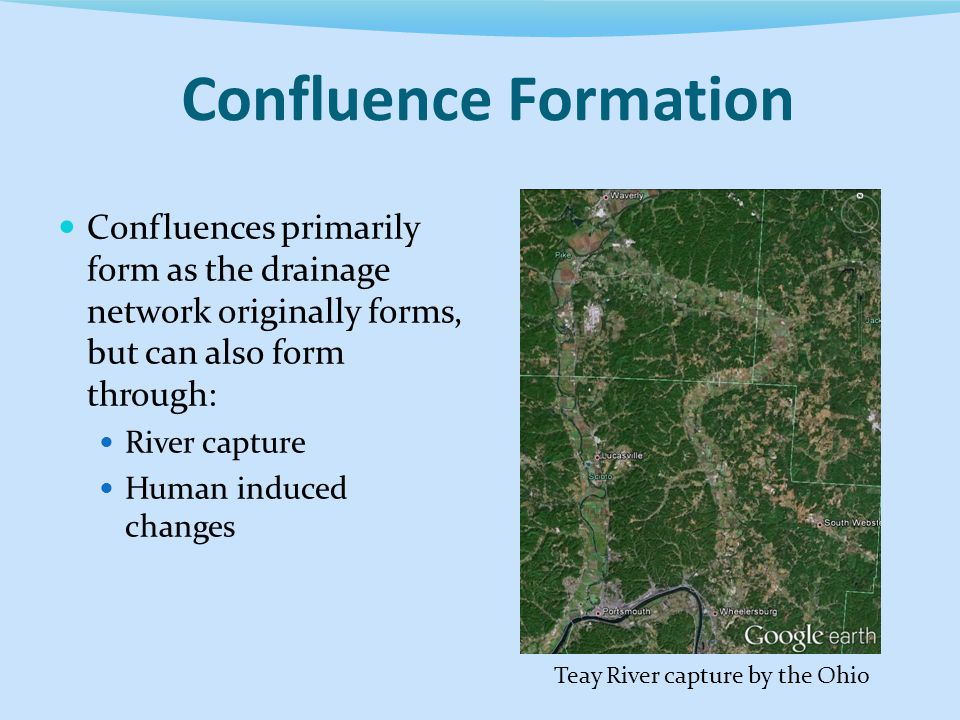Confluence Formation Confluences primarily form as the drainage network originally forms, but can also form through: River capture Human induced changes Teay River capture by the Ohio