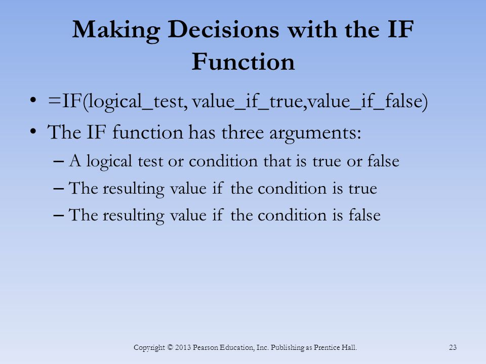 Making Decisions with the IF Function =IF(logical_test, value_if_true,value_if_false) The IF function has three arguments: – A logical test or condition that is true or false – The resulting value if the condition is true – The resulting value if the condition is false Copyright © 2013 Pearson Education, Inc.