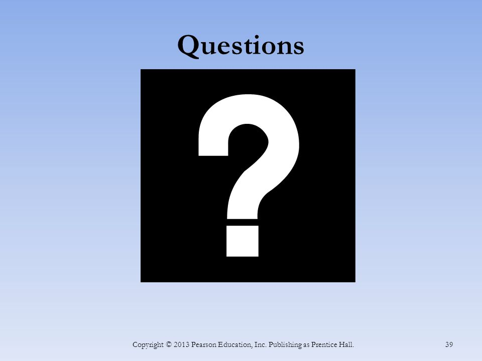 Questions Copyright © 2013 Pearson Education, Inc. Publishing as Prentice Hall. 39