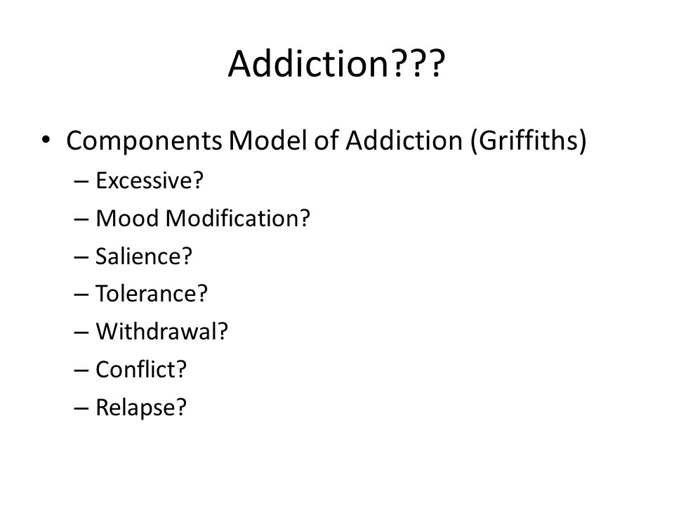 Addiction??? Components Model of Addiction (Griffiths) – Excessive? – Mood Modification? – Salience? – Tolerance? – Withdrawal? – Conflict? – Relapse?