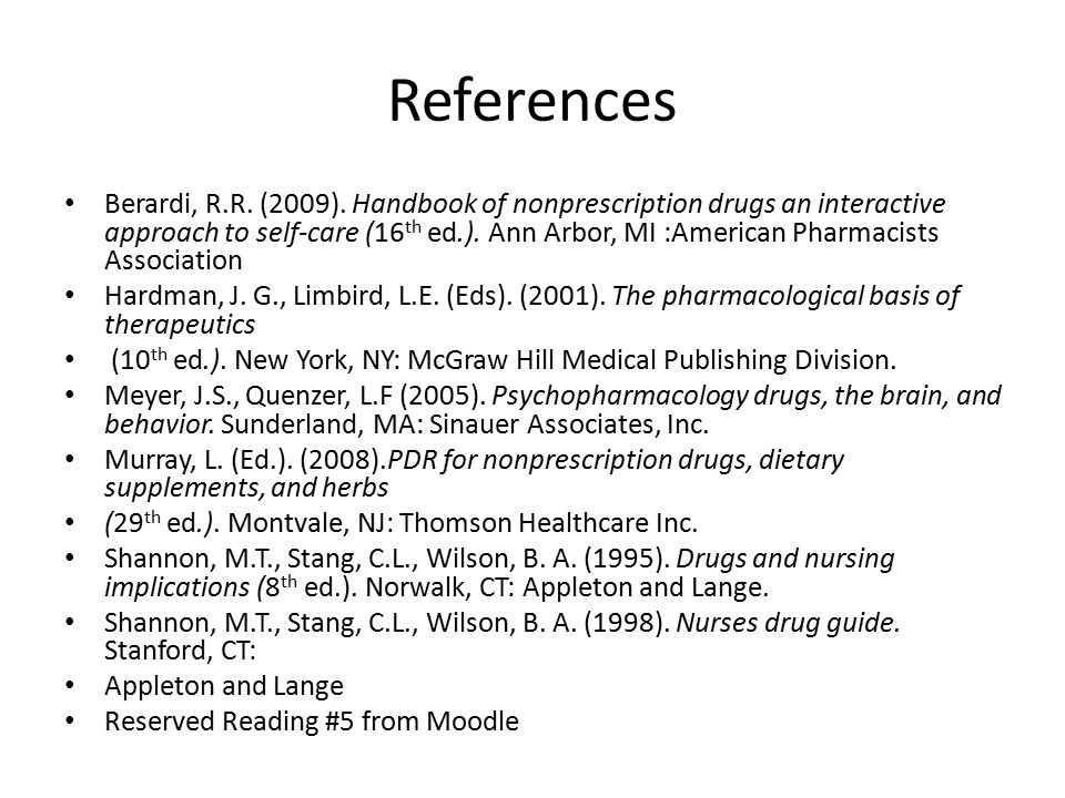 References Berardi, R.R. (2009). Handbook of nonprescription drugs an interactive approach to self-care (16 th ed.). Ann Arbor, MI :American Pharmacis