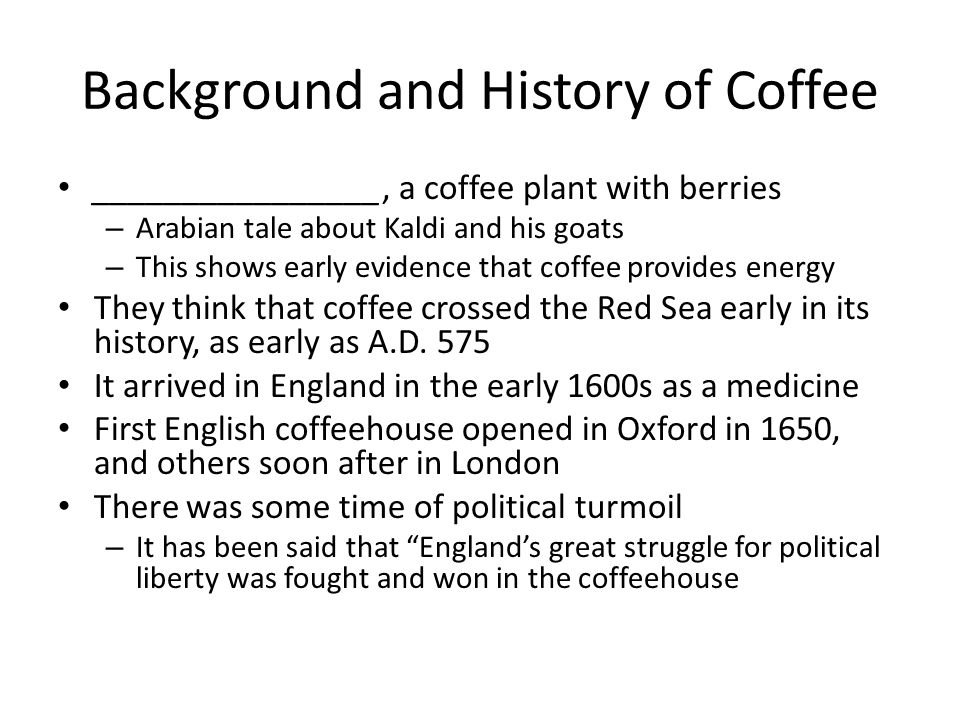 Background and History of Coffee ________________, a coffee plant with berries – Arabian tale about Kaldi and his goats – This shows early evidence th