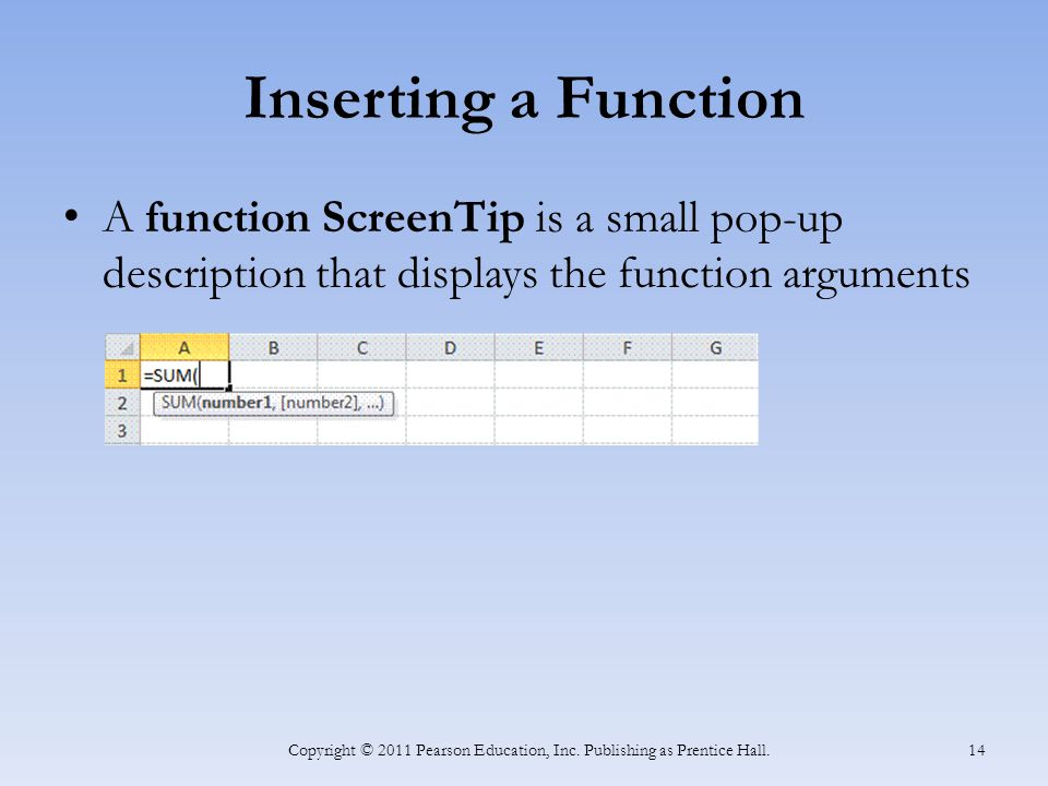 Inserting a Function A function ScreenTip is a small pop-up description that displays the function arguments Copyright © 2011 Pearson Education, Inc.