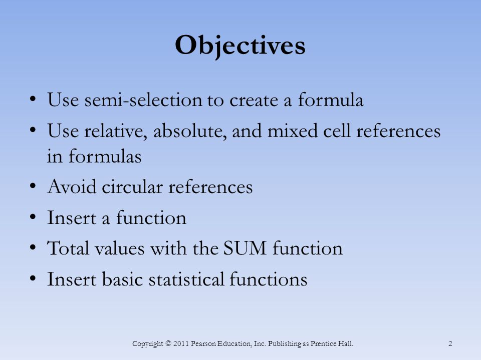 Objectives Use semi-selection to create a formula Use relative, absolute, and mixed cell references in formulas Avoid circular references Insert a function Total values with the SUM function Insert basic statistical functions Copyright © 2011 Pearson Education, Inc.