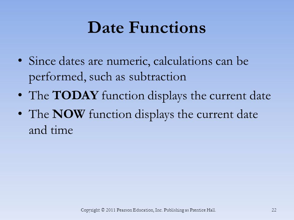 Date Functions Since dates are numeric, calculations can be performed, such as subtraction The TODAY function displays the current date The NOW function displays the current date and time Copyright © 2011 Pearson Education, Inc.
