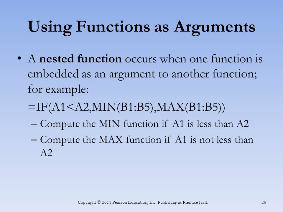 Using Functions as Arguments A nested function occurs when one function is embedded as an argument to another function; for example: =IF(A1<A2,MIN(B1:B5),MAX(B1:B5)) – Compute the MIN function if A1 is less than A2 – Compute the MAX function if A1 is not less than A2 Copyright © 2011 Pearson Education, Inc.