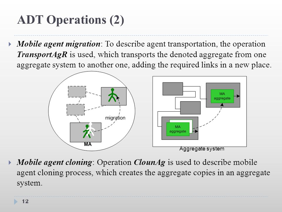 ADT Operations (2) 12  Mobile agent migration: To describe agent transportation, the operation TransportAgR is used, which transports the denoted aggregate from one aggregate system to another one, adding the required links in a new place.