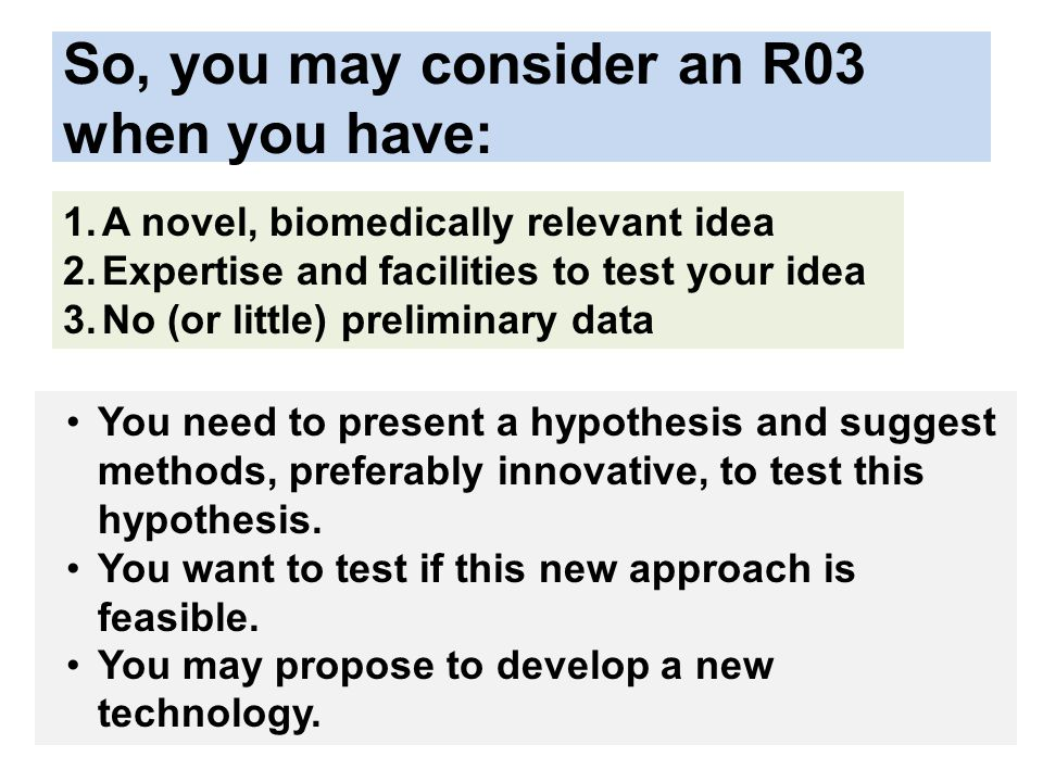 So, you may consider an R03 when you have: 1.A novel, biomedically relevant idea 2.Expertise and facilities to test your idea 3.No (or little) preliminary data You need to present a hypothesis and suggest methods, preferably innovative, to test this hypothesis.