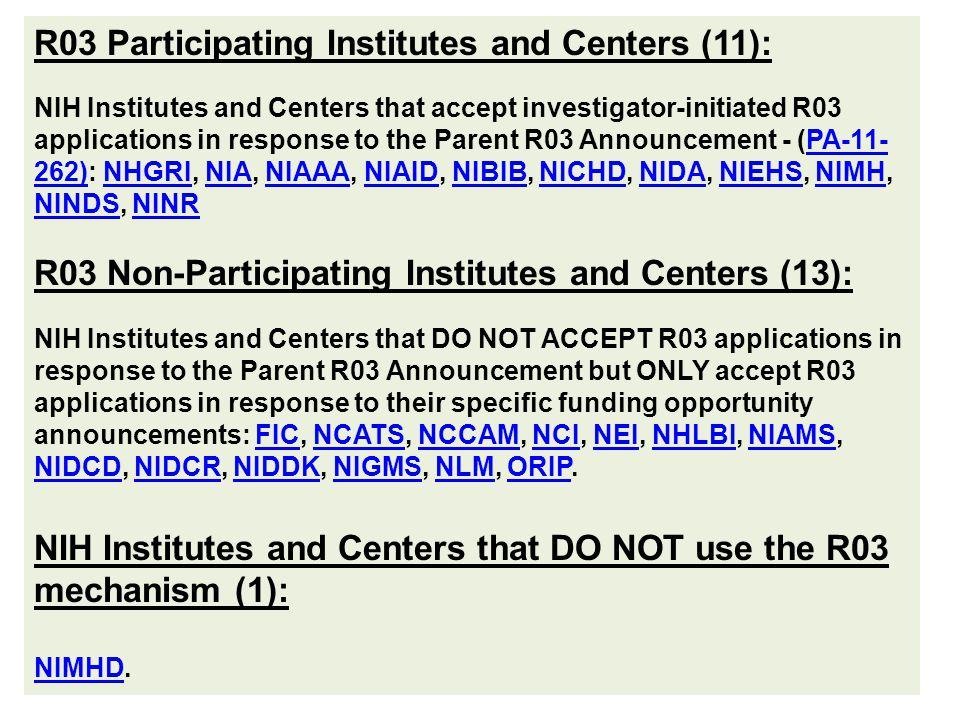 R03 Participating Institutes and Centers (11): NIH Institutes and Centers that accept investigator-initiated R03 applications in response to the Parent R03 Announcement - (PA-11- 262): NHGRI, NIA, NIAAA, NIAID, NIBIB, NICHD, NIDA, NIEHS, NIMH, NINDS, NINRPA-11- 262)NHGRINIANIAAANIAIDNIBIBNICHDNIDANIEHSNIMH NINDSNINR R03 Non-Participating Institutes and Centers (13): NIH Institutes and Centers that DO NOT ACCEPT R03 applications in response to the Parent R03 Announcement but ONLY accept R03 applications in response to their specific funding opportunity announcements: FIC, NCATS, NCCAM, NCI, NEI, NHLBI, NIAMS, NIDCD, NIDCR, NIDDK, NIGMS, NLM, ORIP.FICNCATSNCCAMNCINEINHLBINIAMS NIDCDNIDCRNIDDKNIGMSNLMORIP NIH Institutes and Centers that DO NOT use the R03 mechanism (1): NIMHDNIMHD.