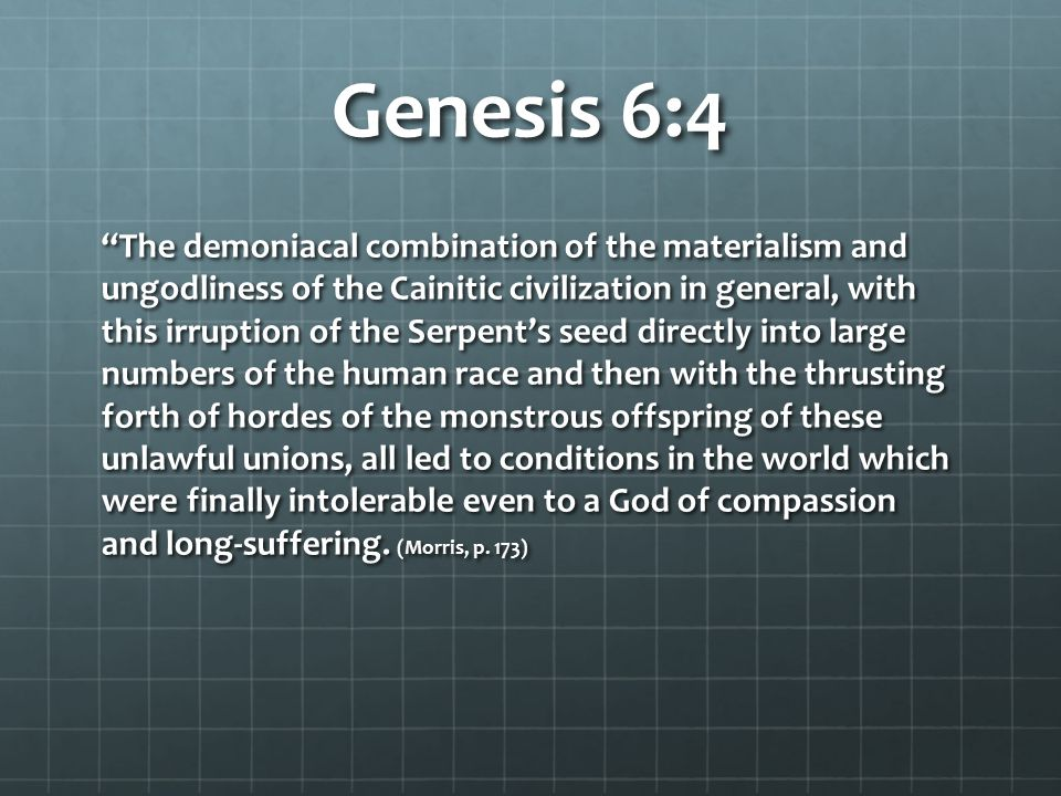 """Genesis 6:4 """"The demoniacal combination of the materialism and ungodliness of the Cainitic civilization in general, with this irruption of the Serpent"""