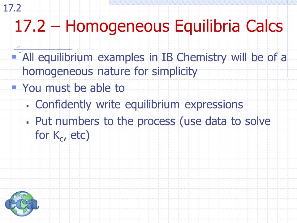 17.2 17.2 – Homogeneous Equilibria Calcs  All equilibrium examples in IB Chemistry will be of a homogeneous nature for simplicity  You must be able to  Confidently write equilibrium expressions  Put numbers to the process (use data to solve for K c, etc)