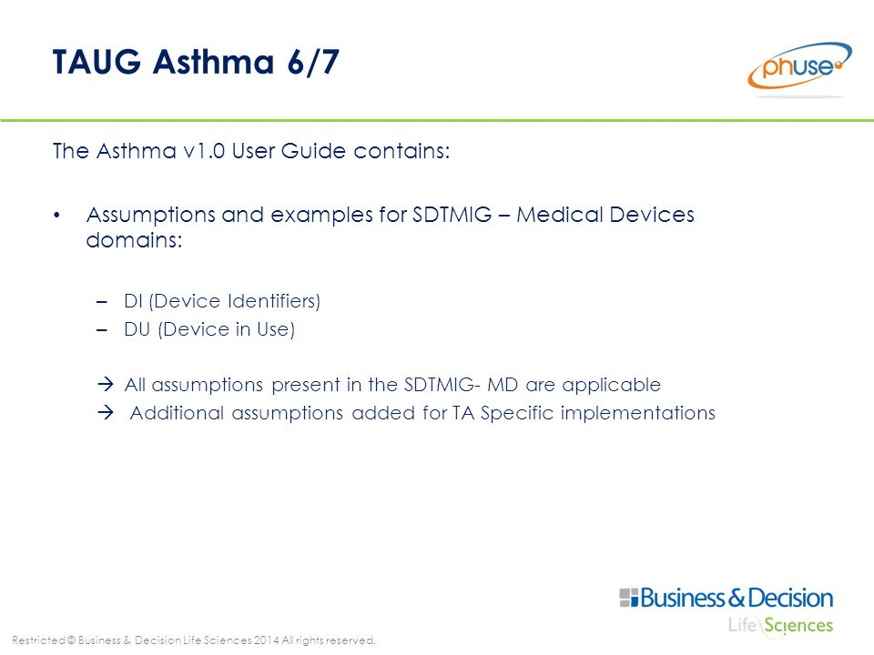 Restricted © Business & Decision Life Sciences 2014 All rights reserved. TAUG Asthma 6/7 The Asthma v1.0 User Guide contains: Assumptions and examples