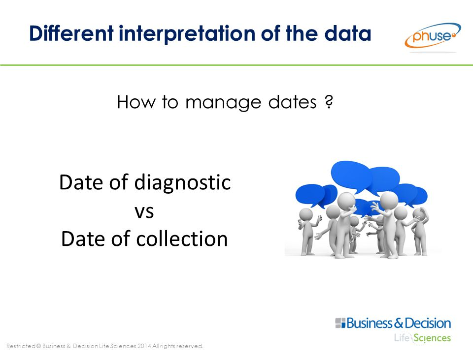 Restricted © Business & Decision Life Sciences 2014 All rights reserved. Different interpretation of the data How to manage dates ? Date of diagnostic