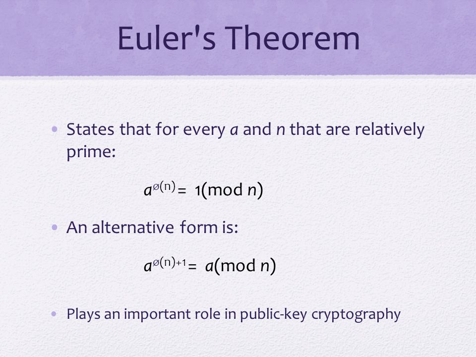 Euler s Theorem States that for every a and n that are relatively prime: a ø(n) = 1(mod n) An alternative form is: a ø(n)+1 = a(mod n) Plays an important role in public-key cryptography
