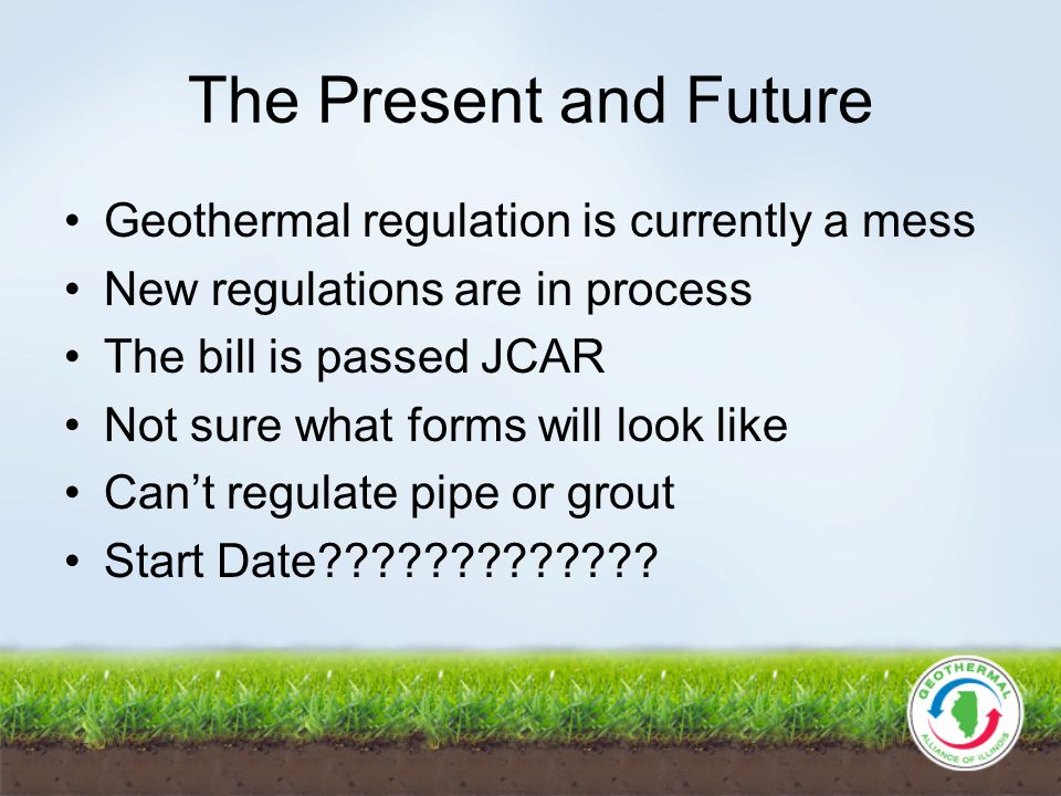 The Present and Future Geothermal regulation is currently a mess New regulations are in process The bill is passed JCAR Not sure what forms will look like Can't regulate pipe or grout Start Date?????????????