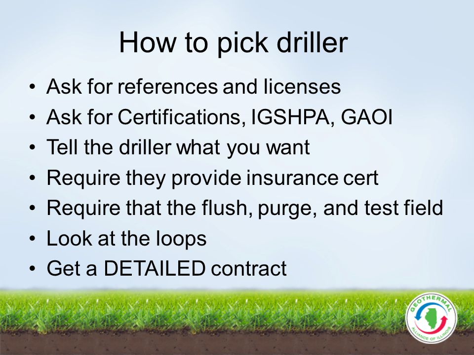 How to pick driller Ask for references and licenses Ask for Certifications, IGSHPA, GAOI Tell the driller what you want Require they provide insurance cert Require that the flush, purge, and test field Look at the loops Get a DETAILED contract