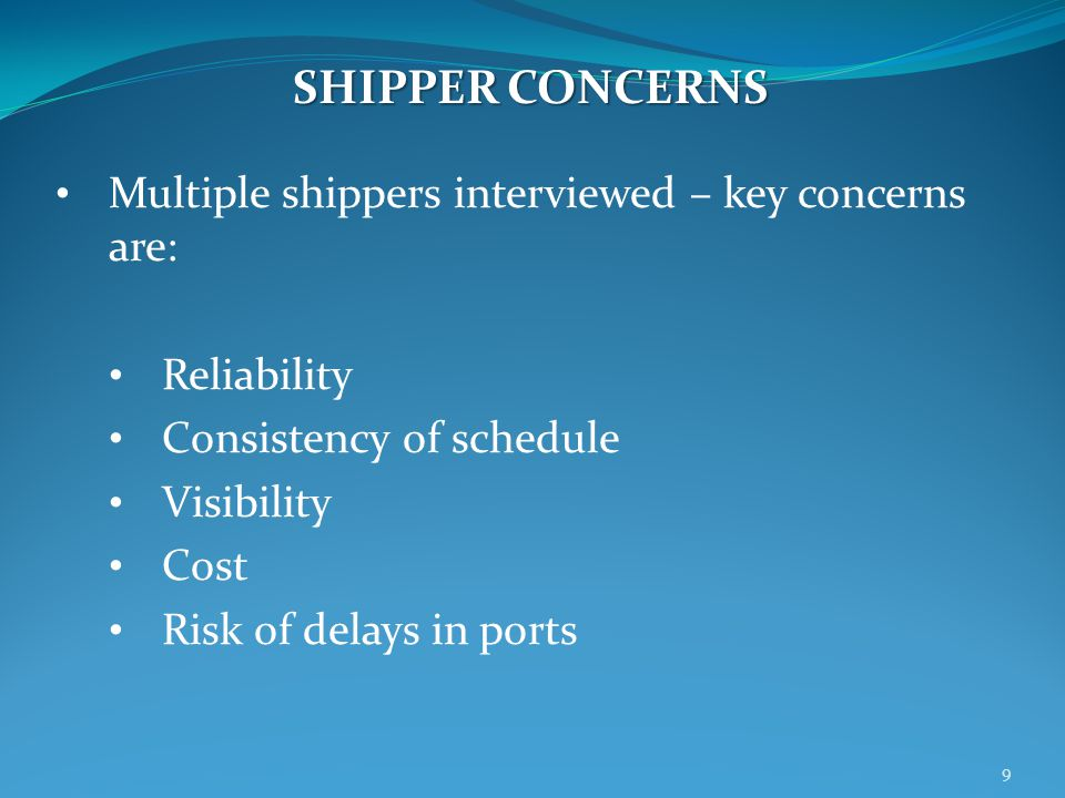 Multiple shippers interviewed – key concerns are: Reliability Consistency of schedule Visibility Cost Risk of delays in ports SHIPPER CONCERNS 9