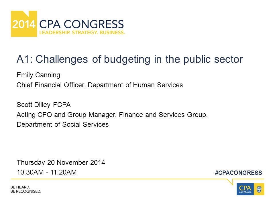 #CPACONGRESS A1: Challenges of budgeting in the public sector Emily Canning Chief Financial Officer, Department of Human Services Scott Dilley FCPA Acting CFO and Group Manager, Finance and Services Group, Department of Social Services Thursday 20 November 2014 10:30AM - 11:20AM