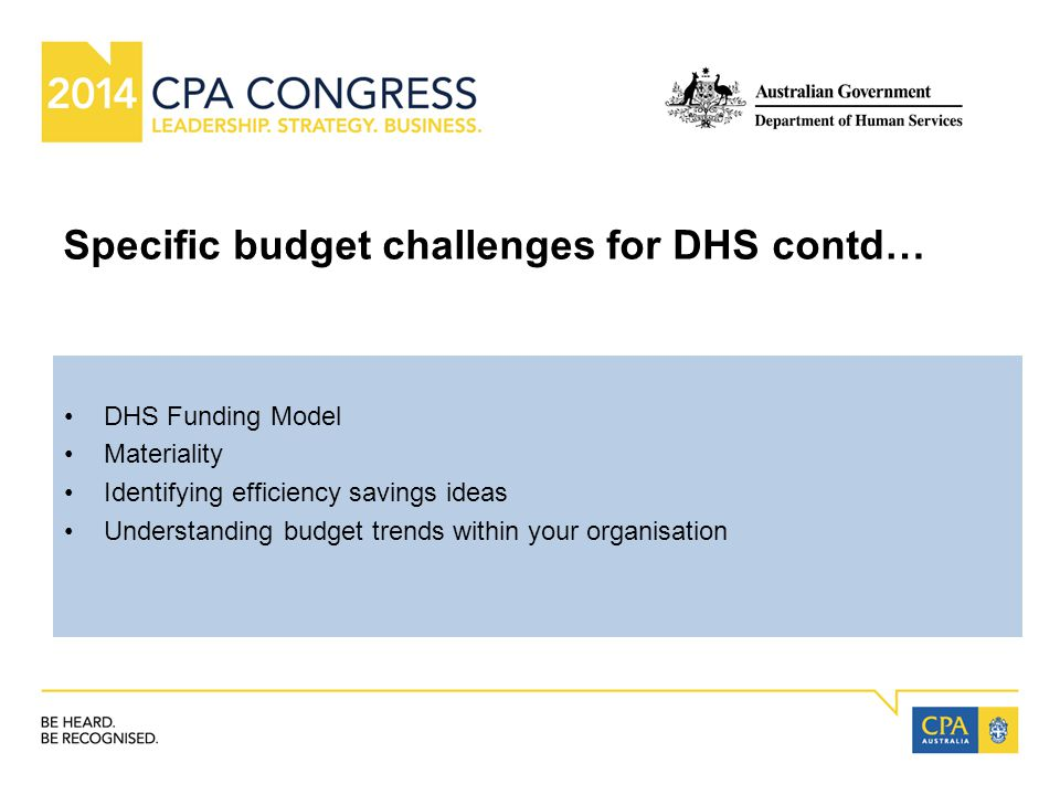 Specific budget challenges for DHS contd… DHS Funding Model Materiality Identifying efficiency savings ideas Understanding budget trends within your o